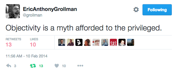@grollman: Objectivity is a myth afforded to the privileged. (Source: Twitter)